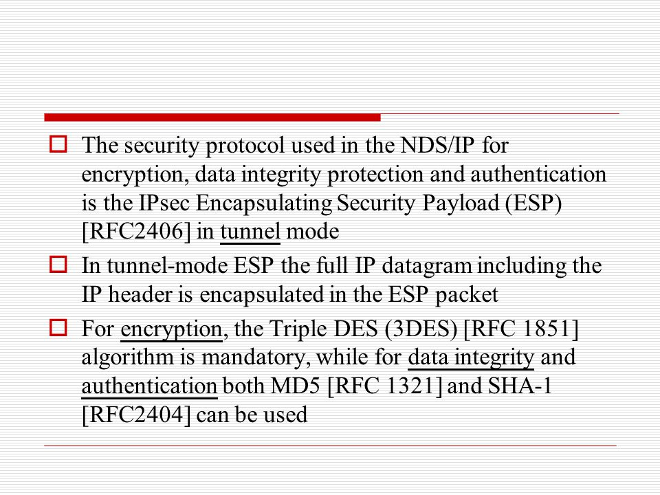 The security protocol used in the NDS/IP for encryption, data integrity protection and authentication is the IPsec Encapsulating Security Payload (ESP) [RFC2406] in tunnel mode